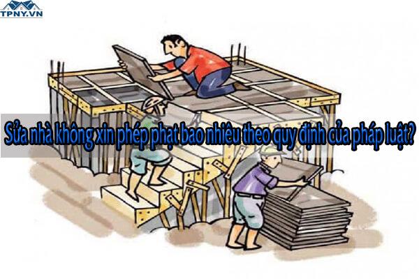 Sửa nhà không xin phép phạt bao nhiêu theo quy định của pháp luật?