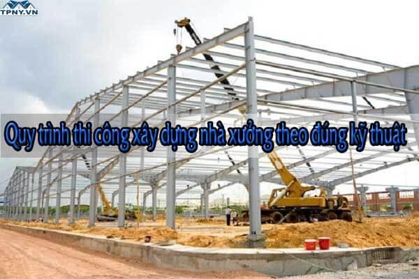 Quy trình thi công xây dựng nhà xưởng theo đúng kỹ thuật
