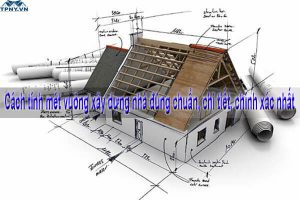 Cách tính mét vuông xây dựng nhà đúng chuẩn, chi tiết, chính xác nhất