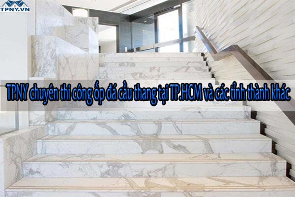 TPNY chuyên thi công ốp đá cầu thang tại TP.HCM và các tỉnh thành khác