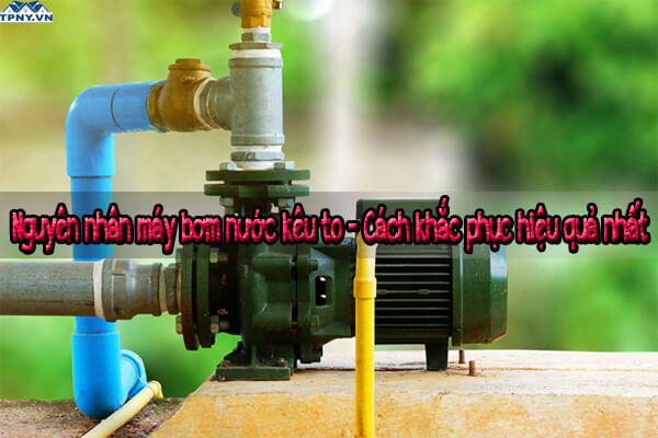 Nguyên nhân máy bơm nước kêu to - Cách khắc phục hiệu quả nhất