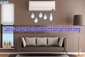 Cách sửa máy lạnh bị chảy nước tại nhà đơn giản, nhanh chóng