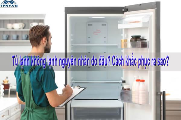 Tủ lạnh không lạnh nguyên nhân do đâu? Cách khắc phục ra sao?